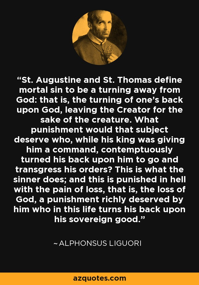 St. Augustine and St. Thomas define mortal sin to be a turning away from God: that is, the turning of one's back upon God, leaving the Creator for the sake of the creature. What punishment would that subject deserve who, while his king was giving him a command, contemptuously turned his back upon him to go and transgress his orders? This is what the sinner does; and this is punished in hell with the pain of loss, that is, the loss of God, a punishment richly deserved by him who in this life turns his back upon his sovereign good. - Alphonsus Liguori