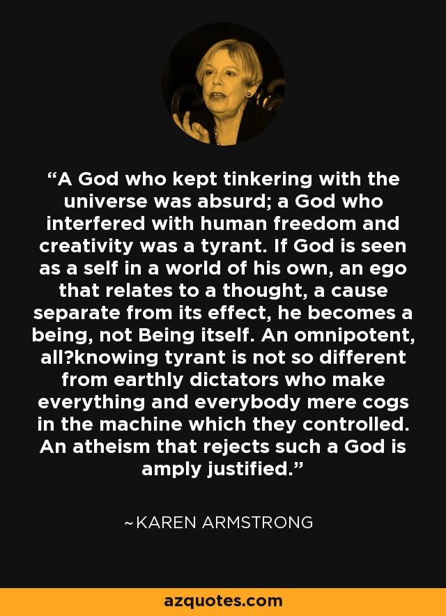 A God who kept tinkering with the universe was absurd; a God who interfered with human freedom and creativity was a tyrant. If God is seen as a self in a world of his own, an ego that relates to a thought, a cause separate from its effect, he becomes a being, not Being itself. An omnipotent, all‐knowing tyrant is not so different from earthly dictators who make everything and everybody mere cogs in the machine which they controlled. An atheism that rejects such a God is amply justified. - Karen Armstrong