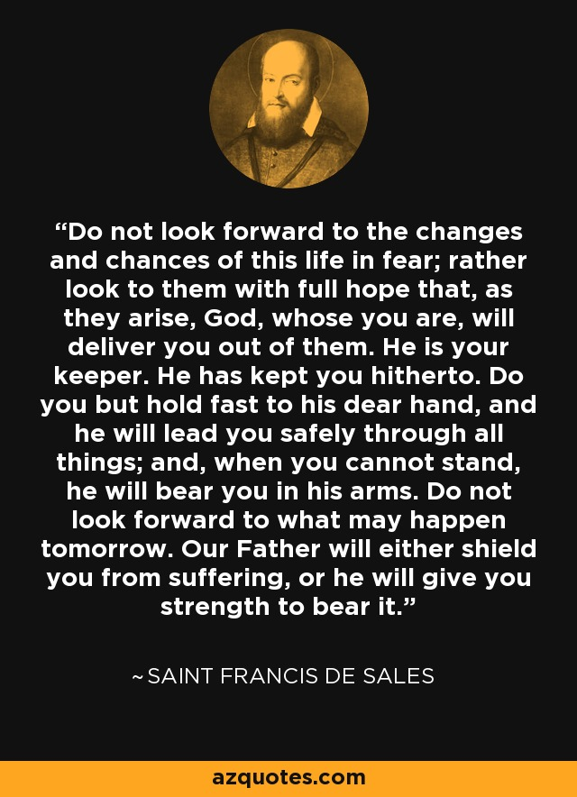 Saint Francis de Sales quote: Do not look forward to the changes ...