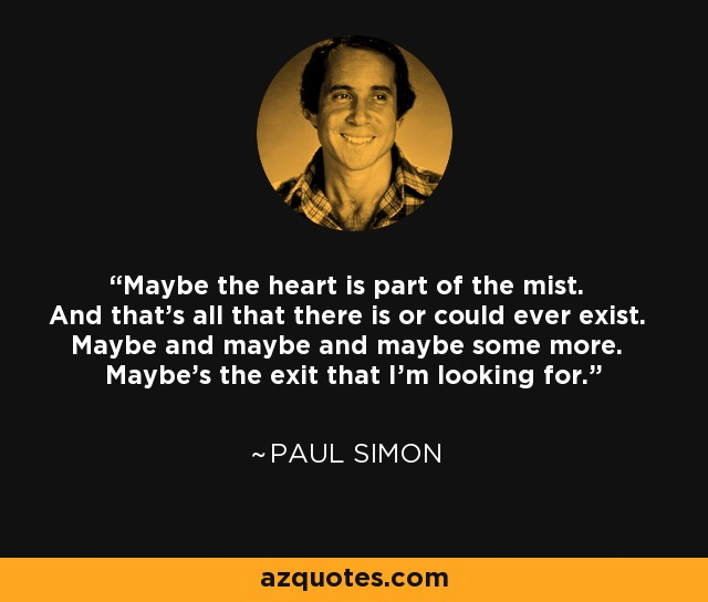 Maybe the heart is part of the mist. And that's all that there is or could ever exist. Maybe and maybe and maybe some more. Maybe's the exit that I'm looking for. - Paul Simon