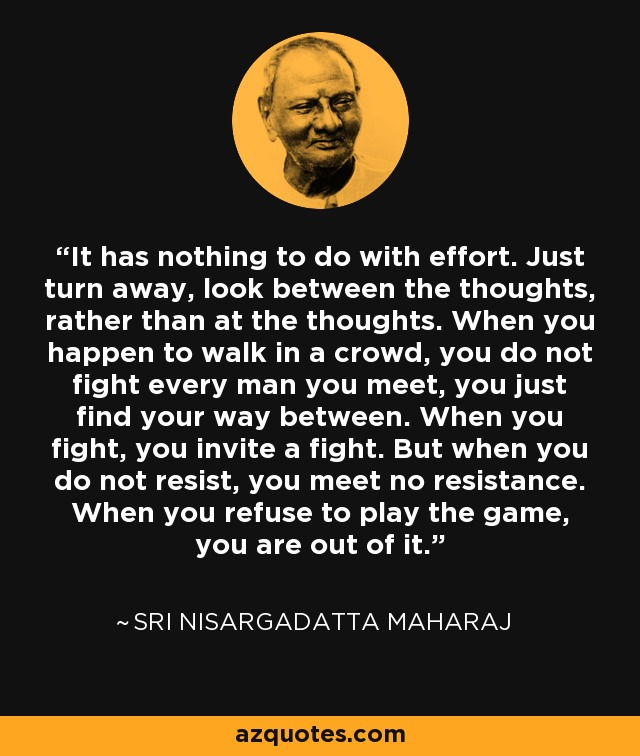 It has nothing to do with effort. Just turn away, look between the thoughts, rather than at the thoughts. When you happen to walk in a crowd, you do not fight every man you meet, you just find your way between. When you fight, you invite a fight. But when you do not resist, you meet no resistance. When you refuse to play the game, you are out of it. - Sri Nisargadatta Maharaj