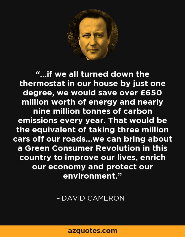 ...if we all turned down the thermostat in our house by just one degree, we would save over £650 million worth of energy and nearly nine million tonnes of carbon emissions every year. That would be the equivalent of taking three million cars off our roads...we can bring about a Green Consumer Revolution in this country to improve our lives, enrich our economy and protect our environment. - David Cameron