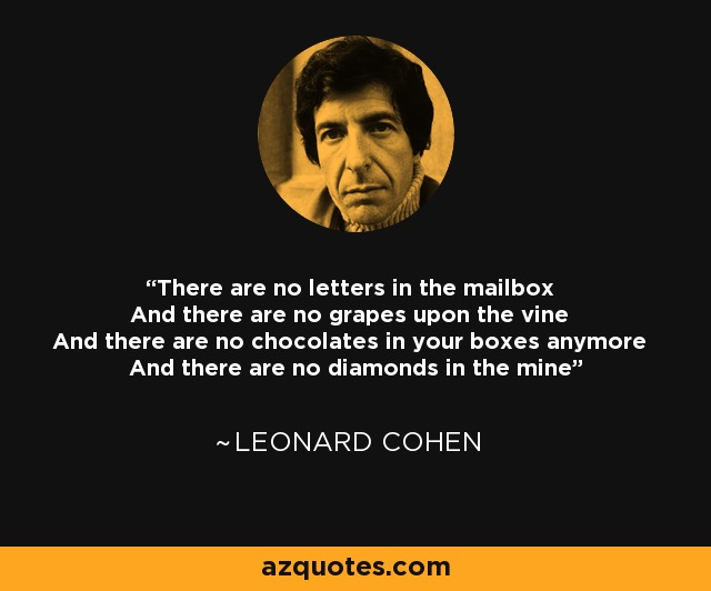There are no letters in the mailbox And there are no grapes upon the vine And there are no chocolates in your boxes anymore And there are no diamonds in the mine - Leonard Cohen