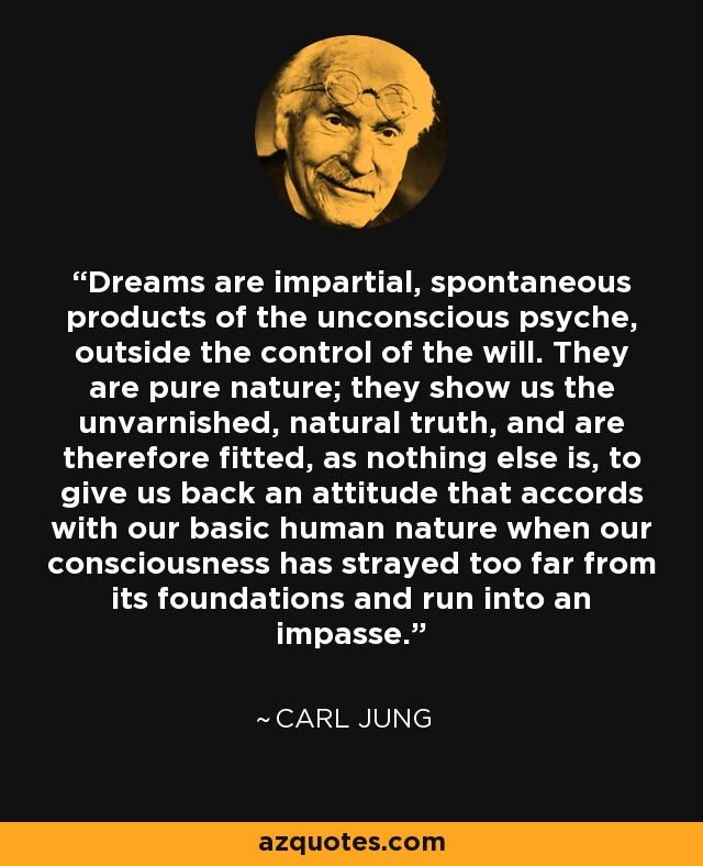 Dreams are impartial, spontaneous products of the unconscious psyche, outside the control of the will. They are pure nature; they show us the unvarnished, natural truth, and are therefore fitted, as nothing else is, to give us back an attitude that accords with our basic human nature when our consciousness has strayed too far from its foundations and run into an impasse. - Carl Jung