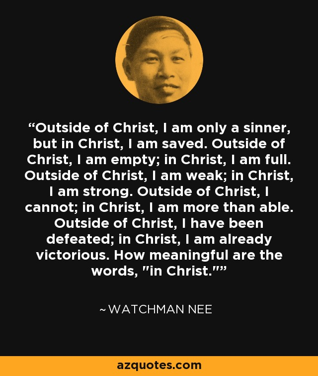 Outside of Christ, I am only a sinner, but in Christ, I am saved. Outside of Christ, I am empty; in Christ, I am full. Outside of Christ, I am weak; in Christ, I am strong. Outside of Christ, I cannot; in Christ, I am more than able. Outside of Christ, I have been defeated; in Christ, I am already victorious. How meaningful are the words,