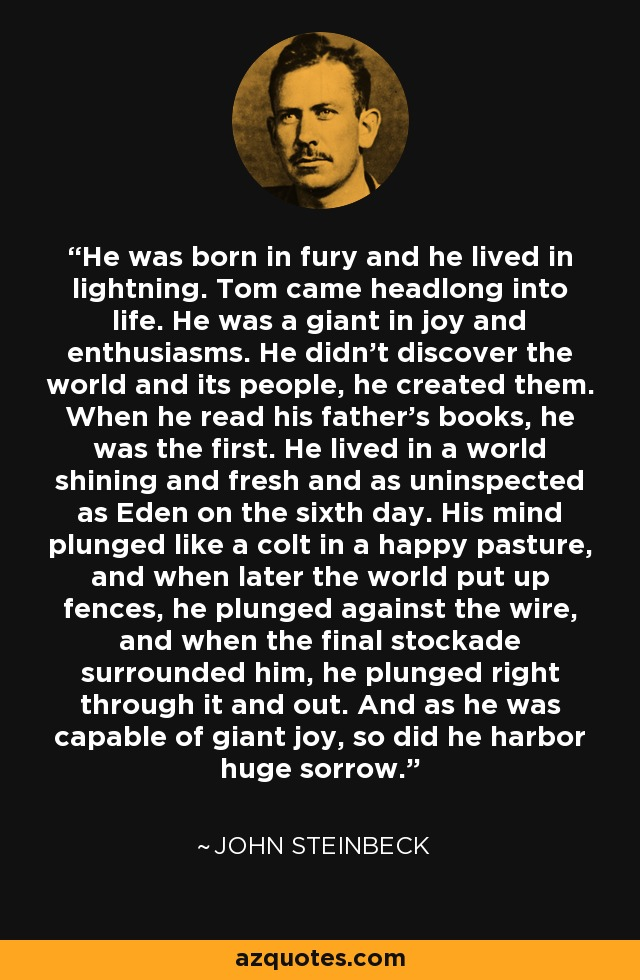 He was born in fury and he lived in lightning. Tom came headlong into life. He was a giant in joy and enthusiasms. He didn't discover the world and its people, he created them. When he read his father's books, he was the first. He lived in a world shining and fresh and as uninspected as Eden on the sixth day. His mind plunged like a colt in a happy pasture, and when later the world put up fences, he plunged against the wire, and when the final stockade surrounded him, he plunged right through it and out. And as he was capable of giant joy, so did he harbor huge sorrow. - John Steinbeck