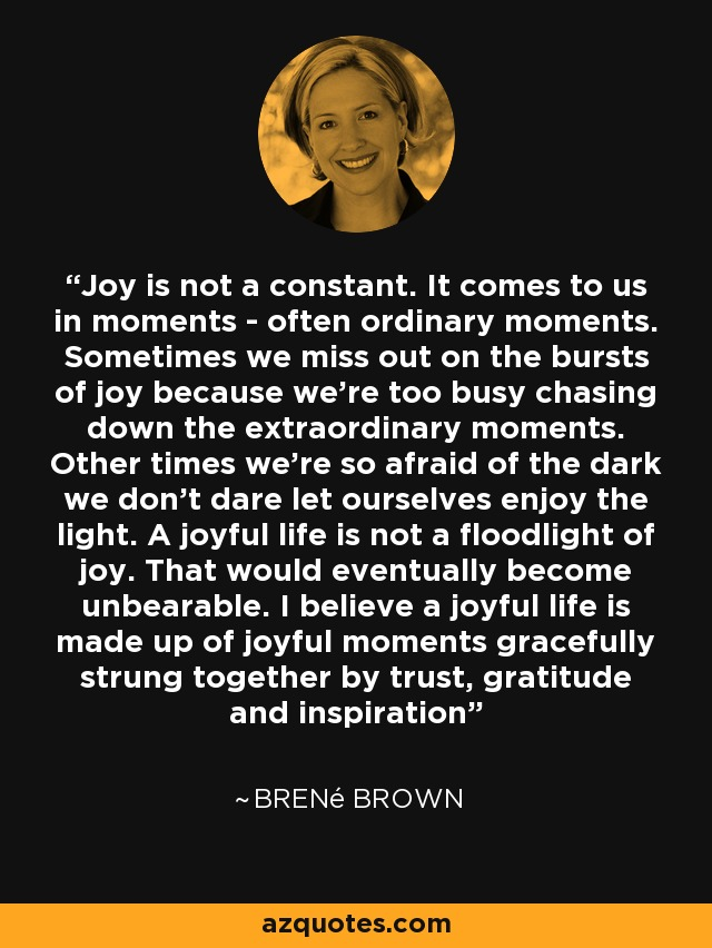 Joy is not a constant. It comes to us in moments - often ordinary moments. Sometimes we miss out on the bursts of joy because we're too busy chasing down the extraordinary moments. Other times we're so afraid of the dark we don't dare let ourselves enjoy the light. A joyful life is not a floodlight of joy. That would eventually become unbearable. I believe a joyful life is made up of joyful moments gracefully strung together by trust, gratitude and inspiration - Brené Brown