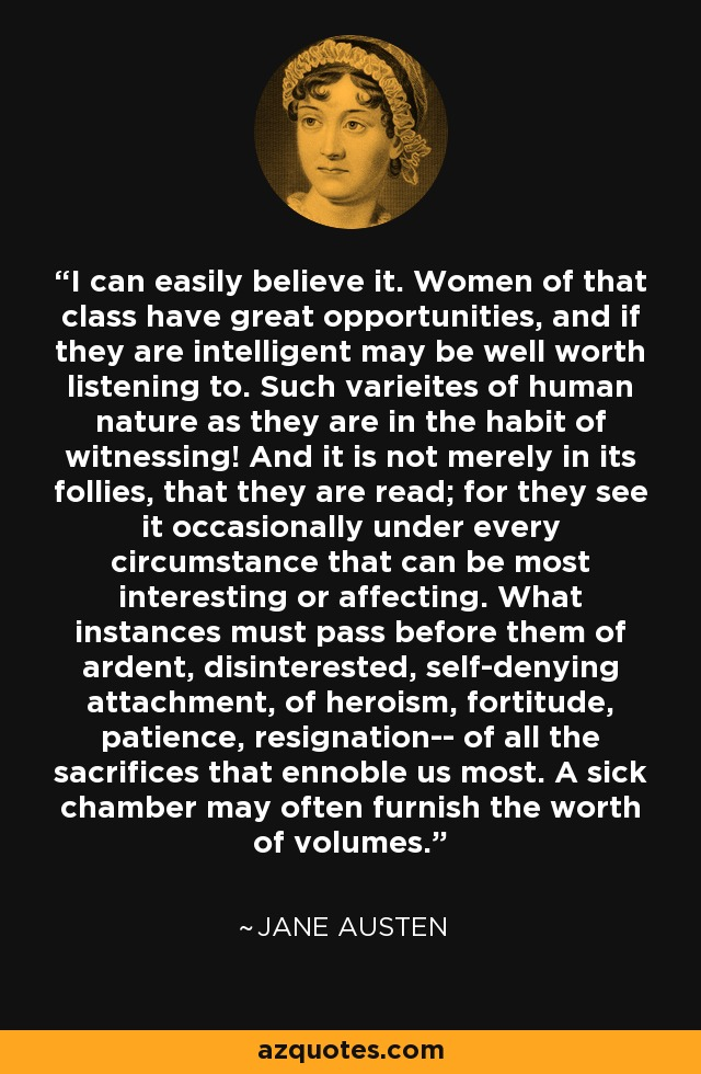 I can easily believe it. Women of that class have great opportunities, and if they are intelligent may be well worth listening to. Such varieites of human nature as they are in the habit of witnessing! And it is not merely in its follies, that they are read; for they see it occasionally under every circumstance that can be most interesting or affecting. What instances must pass before them of ardent, disinterested, self-denying attachment, of heroism, fortitude, patience, resignation-- of all the sacrifices that ennoble us most. A sick chamber may often furnish the worth of volumes. - Jane Austen
