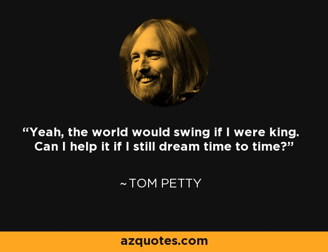 Yeah, the world would swing if I were king. Can I help it if I still dream time to time? - Tom Petty