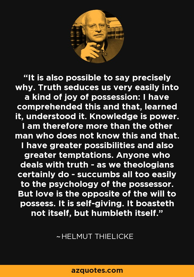 It is also possible to say precisely why. Truth seduces us very easily into a kind of joy of possession: I have comprehended this and that, learned it, understood it. Knowledge is power. I am therefore more than the other man who does not know this and that. I have greater possibilities and also greater temptations. Anyone who deals with truth - as we theologians certainly do - succumbs all too easily to the psychology of the possessor. But love is the opposite of the will to possess. It is self-giving. It boasteth not itself, but humbleth itself. - Helmut Thielicke