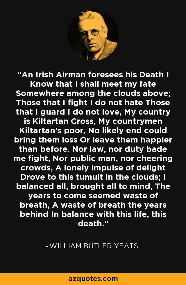An Irish Airman foresees his Death I Know that I shall meet my fate Somewhere among the clouds above; Those that I fight I do not hate Those that I guard I do not love, My country is Kiltartan Cross, My countrymen Kiltartan's poor, No likely end could bring them loss Or leave them happier than before. Nor law, nor duty bade me fight, Nor public man, nor cheering crowds, A lonely impulse of delight Drove to this tumult in the clouds; I balanced all, brought all to mind, The years to come seemed waste of breath, A waste of breath the years behind In balance with this life, this death. - William Butler Yeats