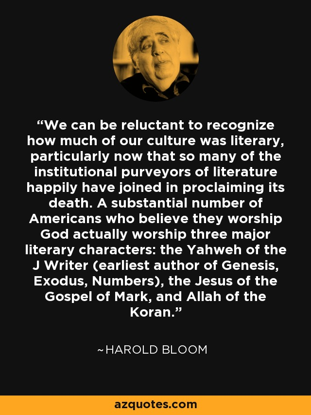 We can be reluctant to recognize how much of our culture was literary, particularly now that so many of the institutional purveyors of literature happily have joined in proclaiming its death. A substantial number of Americans who believe they worship God actually worship three major literary characters: the Yahweh of the J Writer (earliest author of Genesis, Exodus, Numbers), the Jesus of the Gospel of Mark, and Allah of the Koran. - Harold Bloom