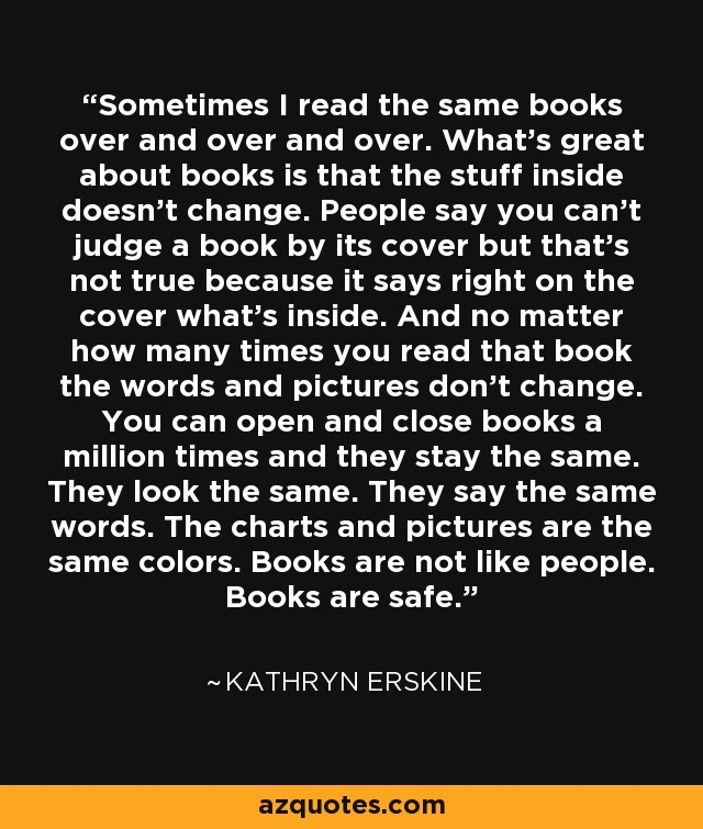 Sometimes I read the same books over and over and over. What's great about books is that the stuff inside doesn't change. People say you can't judge a book by its cover but that's not true because it says right on the cover what's inside. And no matter how many times you read that book the words and pictures don't change. You can open and close books a million times and they stay the same. They look the same. They say the same words. The charts and pictures are the same colors. Books are not like people. Books are safe. - Kathryn Erskine