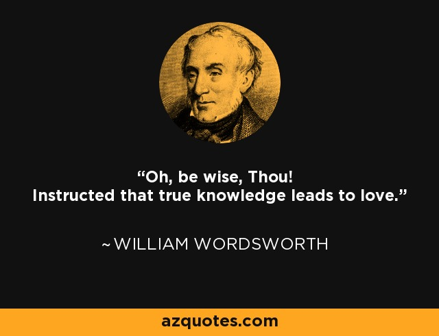Oh, be wise, Thou! Instructed that true knowledge leads to love. - William Wordsworth