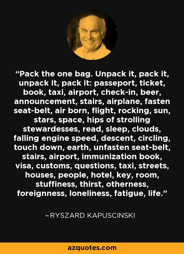 Pack the one bag. Unpack it, pack it, unpack it, pack it: passeport, ticket, book, taxi, airport, check-in, beer, announcement, stairs, airplane, fasten seat-belt, air born, flight, rocking, sun, stars, space, hips of strolling stewardesses, read, sleep, clouds, falling engine speed, descent, circling, touch down, earth, unfasten seat-belt, stairs, airport, immunization book, visa, customs, questions, taxi, streets, houses, people, hotel, key, room, stuffiness, thirst, otherness, foreignness, loneliness, fatigue, life. - Ryszard Kapuscinski