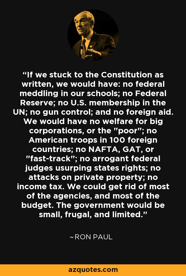If we stuck to the Constitution as written, we would have: no federal meddling in our schools; no Federal Reserve; no U.S. membership in the UN; no gun control; and no foreign aid. We would have no welfare for big corporations, or the
