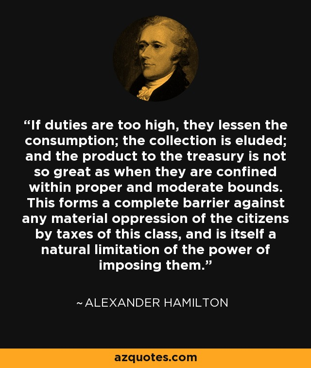 If duties are too high, they lessen the consumption; the collection is eluded; and the product to the treasury is not so great as when they are confined within proper and moderate bounds. This forms a complete barrier against any material oppression of the citizens by taxes of this class, and is itself a natural limitation of the power of imposing them. - Alexander Hamilton