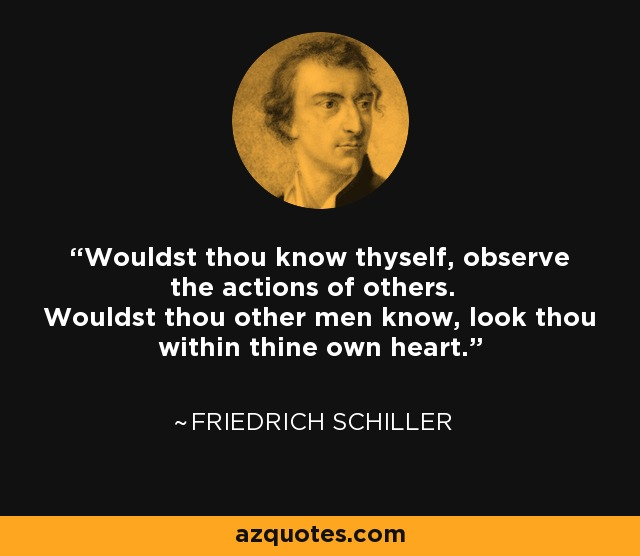 Wouldst thou know thyself, observe the actions of others. Wouldst thou other men know, look thou within thine own heart. - Friedrich Schiller