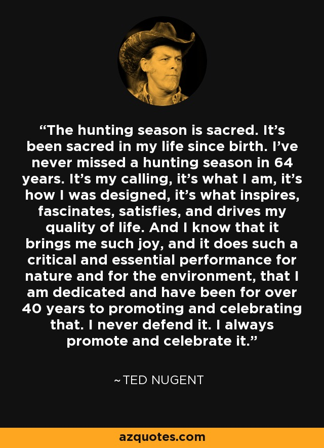 The hunting season is sacred. It's been sacred in my life since birth. I've never missed a hunting season in 64 years. It's my calling, it's what I am, it's how I was designed, it's what inspires, fascinates, satisfies, and drives my quality of life. And I know that it brings me such joy, and it does such a critical and essential performance for nature and for the environment, that I am dedicated and have been for over 40 years to promoting and celebrating that. I never defend it. I always promote and celebrate it. - Ted Nugent