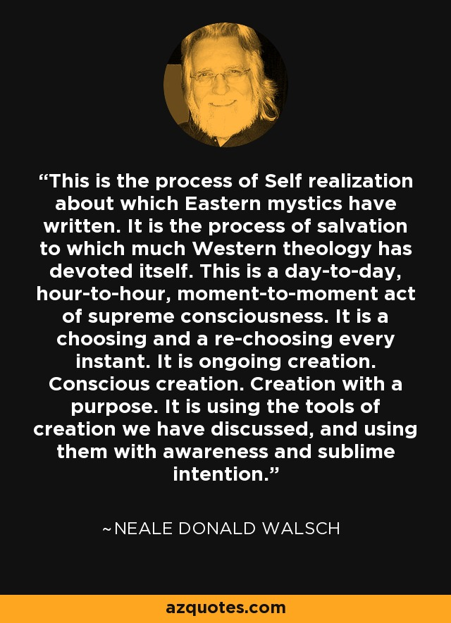 This is the process of Self realization about which Eastern mystics have written. It is the process of salvation to which much Western theology has devoted itself. This is a day-to-day, hour-to-hour, moment-to-moment act of supreme consciousness. It is a choosing and a re-choosing every instant. It is ongoing creation. Conscious creation. Creation with a purpose. It is using the tools of creation we have discussed, and using them with awareness and sublime intention. - Neale Donald Walsch