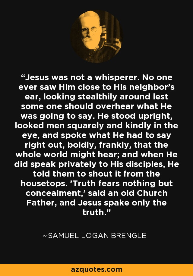 Jesus was not a whisperer. No one ever saw Him close to His neighbor's ear, looking stealthily around lest some one should overhear what He was going to say. He stood upright, looked men squarely and kindly in the eye, and spoke what He had to say right out, boldly, frankly, that the whole world might hear; and when He did speak privately to His disciples, He told them to shout it from the housetops. 'Truth fears nothing but concealment,' said an old Church Father, and Jesus spake only the truth. - Samuel Logan Brengle