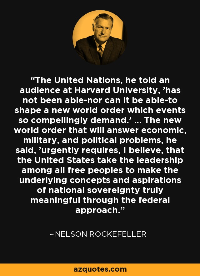 The United Nations, he told an audience at Harvard University, 'has not been able-nor can it be able-to shape a new world order which events so compellingly demand.' ... The new world order that will answer economic, military, and political problems, he said, 'urgently requires, I believe, that the United States take the leadership among all free peoples to make the underlying concepts and aspirations of national sovereignty truly meaningful through the federal approach.' - Nelson Rockefeller