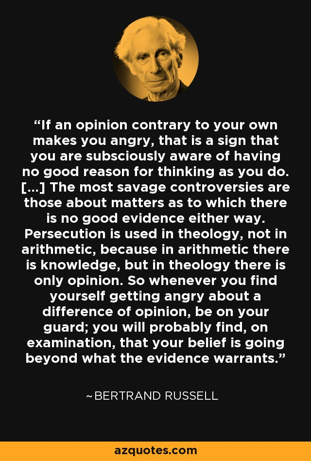 If an opinion contrary to your own makes you angry, that is a sign that you are subsciously aware of having no good reason for thinking as you do. [...] The most savage controversies are those about matters as to which there is no good evidence either way. Persecution is used in theology, not in arithmetic, because in arithmetic there is knowledge, but in theology there is only opinion. So whenever you find yourself getting angry about a difference of opinion, be on your guard; you will probably find, on examination, that your belief is going beyond what the evidence warrants. - Bertrand Russell