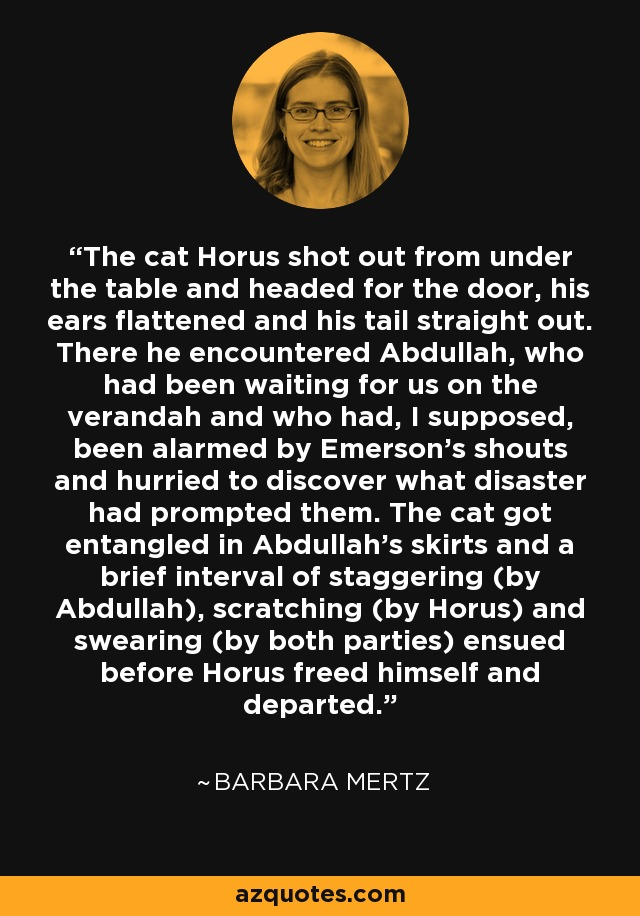 The cat Horus shot out from under the table and headed for the door, his ears flattened and his tail straight out. There he encountered Abdullah, who had been waiting for us on the verandah and who had, I supposed, been alarmed by Emerson's shouts and hurried to discover what disaster had prompted them. The cat got entangled in Abdullah's skirts and a brief interval of staggering (by Abdullah), scratching (by Horus) and swearing (by both parties) ensued before Horus freed himself and departed. - Barbara Mertz