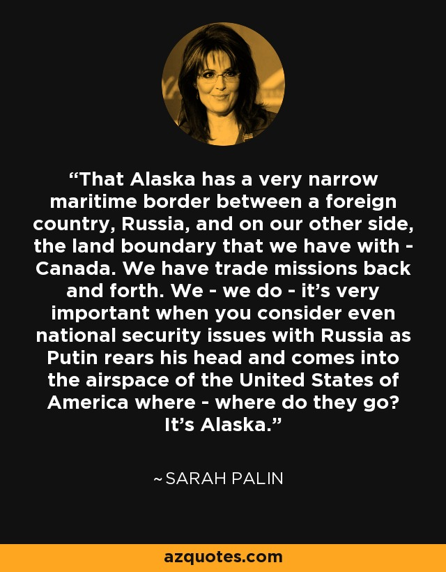 That Alaska has a very narrow maritime border between a foreign country, Russia, and on our other side, the land boundary that we have with - Canada. We have trade missions back and forth. We - we do - it's very important when you consider even national security issues with Russia as Putin rears his head and comes into the airspace of the United States of America where - where do they go? It's Alaska. - Sarah Palin