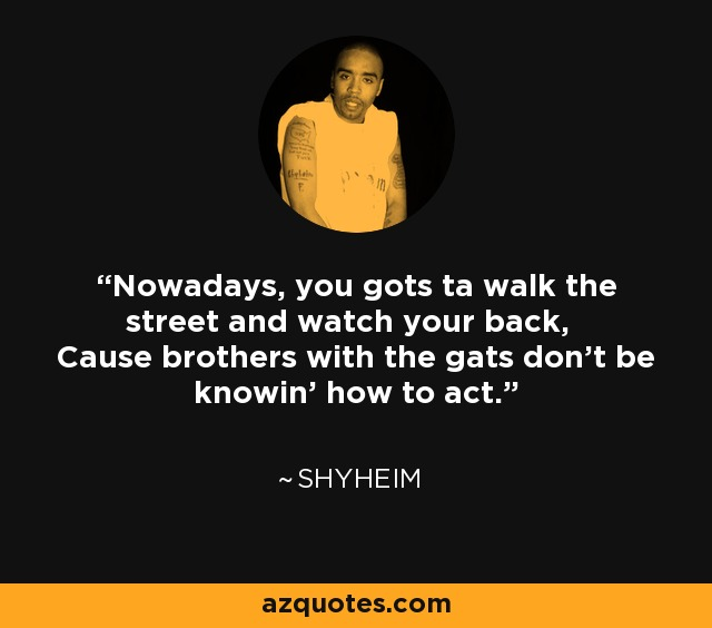 Nowadays, you gots ta walk the street and watch your back, Cause brothers with the gats don't be knowin' how to act. - Shyheim