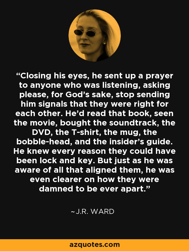 Closing his eyes, he sent up a prayer to anyone who was listening, asking please, for God's sake, stop sending him signals that they were right for each other. He'd read that book, seen the movie, bought the soundtrack, the DVD, the T-shirt, the mug, the bobble-head, and the insider's guide. He knew every reason they could have been lock and key. But just as he was aware of all that aligned them, he was even clearer on how they were damned to be ever apart. - J.R. Ward