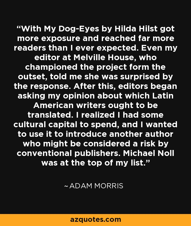 With My Dog-Eyes by Hilda Hilst got more exposure and reached far more readers than I ever expected. Even my editor at Melville House, who championed the project form the outset, told me she was surprised by the response. After this, editors began asking my opinion about which Latin American writers ought to be translated. I realized I had some cultural capital to spend, and I wanted to use it to introduce another author who might be considered a risk by conventional publishers. Michael Noll was at the top of my list. - Adam Morris