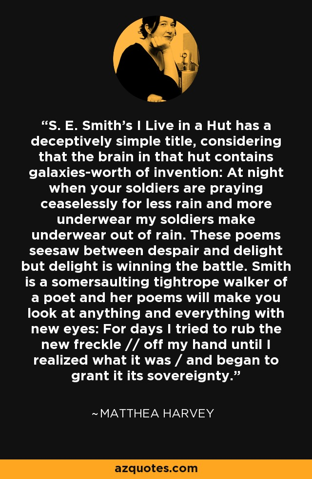 S. E. Smith's I Live in a Hut has a deceptively simple title, considering that the brain in that hut contains galaxies-worth of invention: At night when your soldiers are praying ceaselessly for less rain and more underwear my soldiers make underwear out of rain. These poems seesaw between despair and delight but delight is winning the battle. Smith is a somersaulting tightrope walker of a poet and her poems will make you look at anything and everything with new eyes: For days I tried to rub the new freckle // off my hand until I realized what it was / and began to grant it its sovereignty. - Matthea Harvey