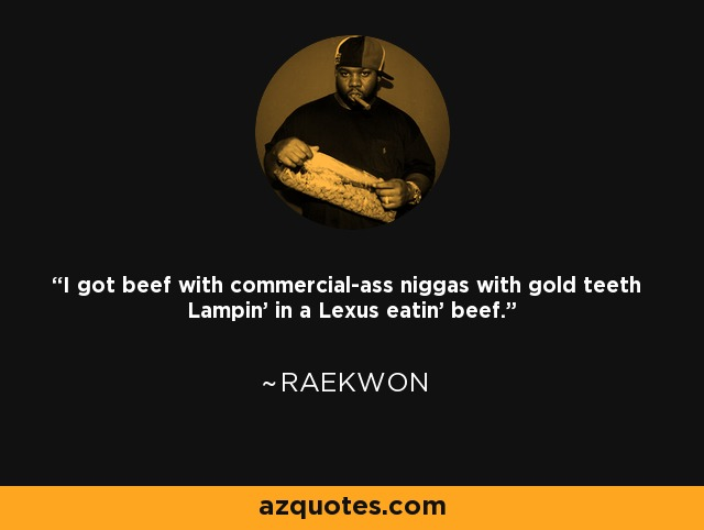I got beef with commercial-ass niggas with gold teeth Lampin' in a Lexus eatin' beef. - Raekwon