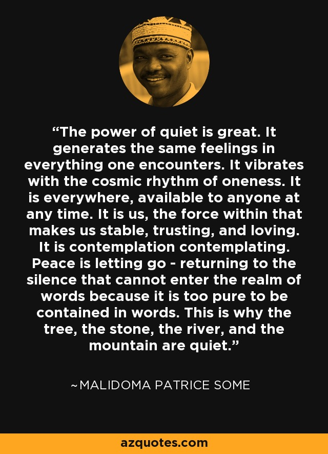 The power of quiet is great. It generates the same feelings in everything one encounters. It vibrates with the cosmic rhythm of oneness. It is everywhere, available to anyone at any time. It is us, the force within that makes us stable, trusting, and loving. It is contemplation contemplating. Peace is letting go - returning to the silence that cannot enter the realm of words because it is too pure to be contained in words. This is why the tree, the stone, the river, and the mountain are quiet. - Malidoma Patrice Some