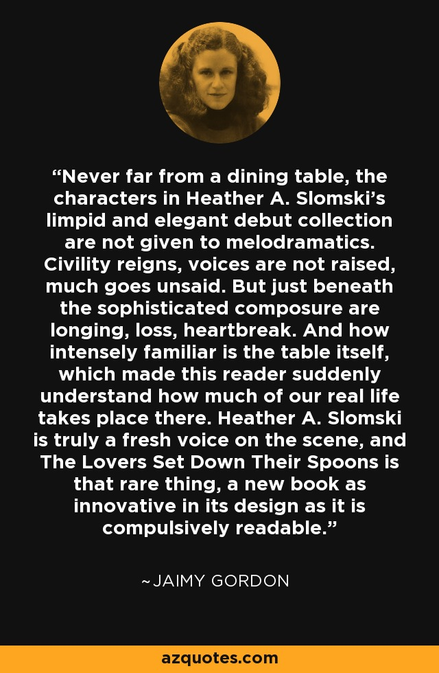 Never far from a dining table, the characters in Heather A. Slomski's limpid and elegant debut collection are not given to melodramatics. Civility reigns, voices are not raised, much goes unsaid. But just beneath the sophisticated composure are longing, loss, heartbreak. And how intensely familiar is the table itself, which made this reader suddenly understand how much of our real life takes place there. Heather A. Slomski is truly a fresh voice on the scene, and The Lovers Set Down Their Spoons is that rare thing, a new book as innovative in its design as it is compulsively readable. - Jaimy Gordon