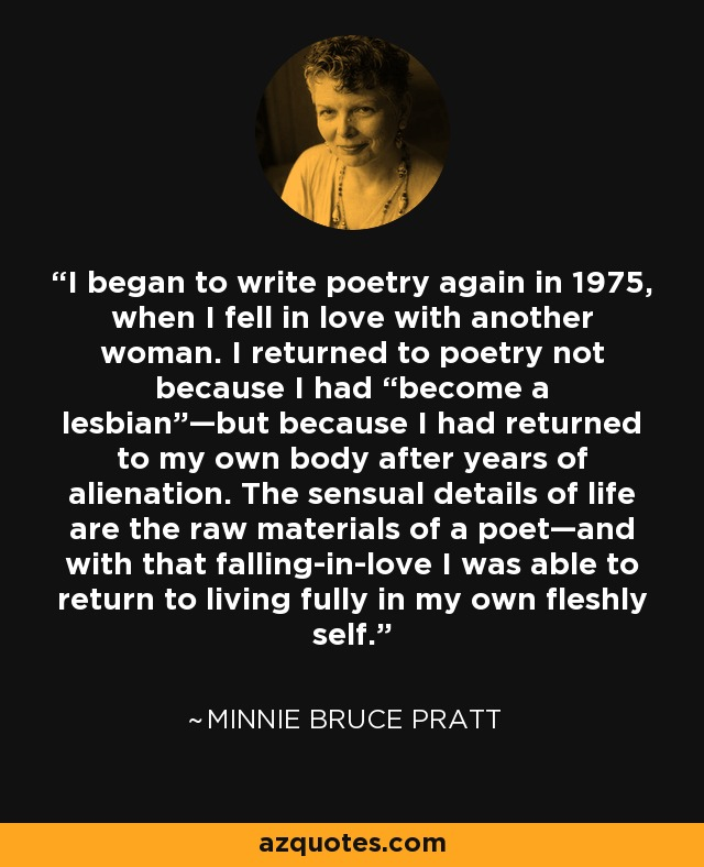 """I began to write poetry again in 1975, when I fell in love with another woman. I returned to poetry not because I had """"become a lesbian""""—but because I had returned to my own body after years of alienation. The sensual details of life are the raw materials of a poet—and with that falling-in-love I was able to return to living fully in my own fleshly self. - Minnie Bruce Pratt"""