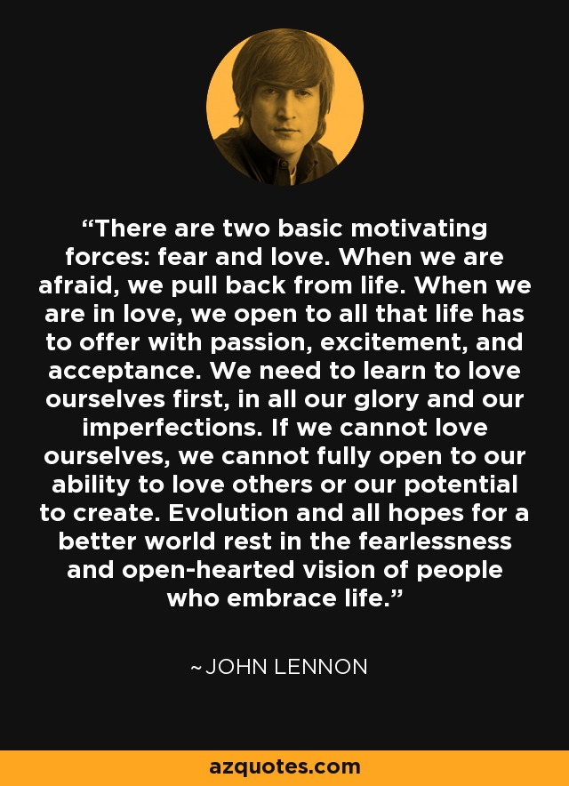 There are two basic motivating forces: fear and love. When we are afraid, we pull back from life. When we are in love, we open to all that life has to offer with passion, excitement, and acceptance. We need to learn to love ourselves first, in all our glory and our imperfections. If we cannot love ourselves, we cannot fully open to our ability to love others or our potential to create. Evolution and all hopes for a better world rest in the fearlessness and open-hearted vision of people who embrace life. - John Lennon