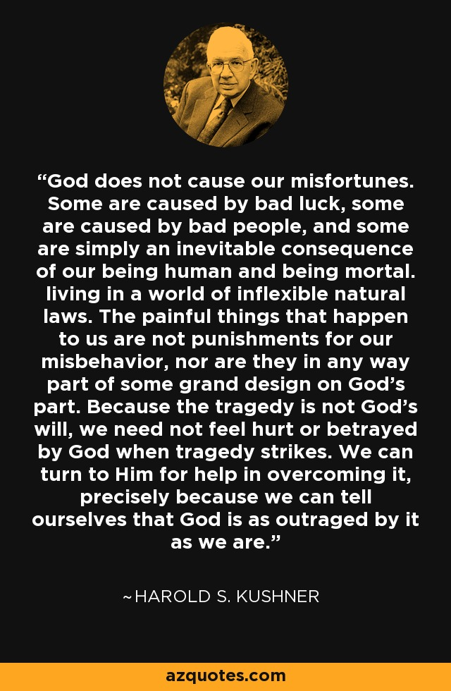 God does not cause our misfortunes. Some are caused by bad luck, some are caused by bad people, and some are simply an inevitable consequence of our being human and being mortal. living in a world of inflexible natural laws. The painful things that happen to us are not punishments for our misbehavior, nor are they in any way part of some grand design on God's part. Because the tragedy is not God's will, we need not feel hurt or betrayed by God when tragedy strikes. We can turn to Him for help in overcoming it, precisely because we can tell ourselves that God is as outraged by it as we are. - Harold S. Kushner