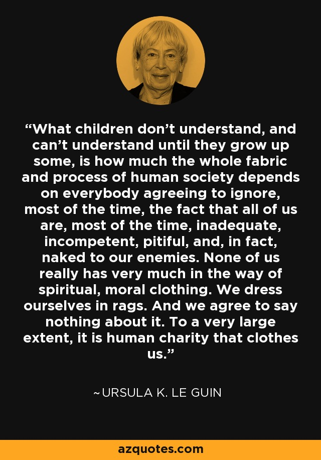 What children don't understand, and can't understand until they grow up some, is how much the whole fabric and process of human society depends on everybody agreeing to ignore, most of the time, the fact that all of us are, most of the time, inadequate, incompetent, pitiful, and, in fact, naked to our enemies. None of us really has very much in the way of spiritual, moral clothing. We dress ourselves in rags. And we agree to say nothing about it. To a very large extent, it is human charity that clothes us. - Ursula K. Le Guin