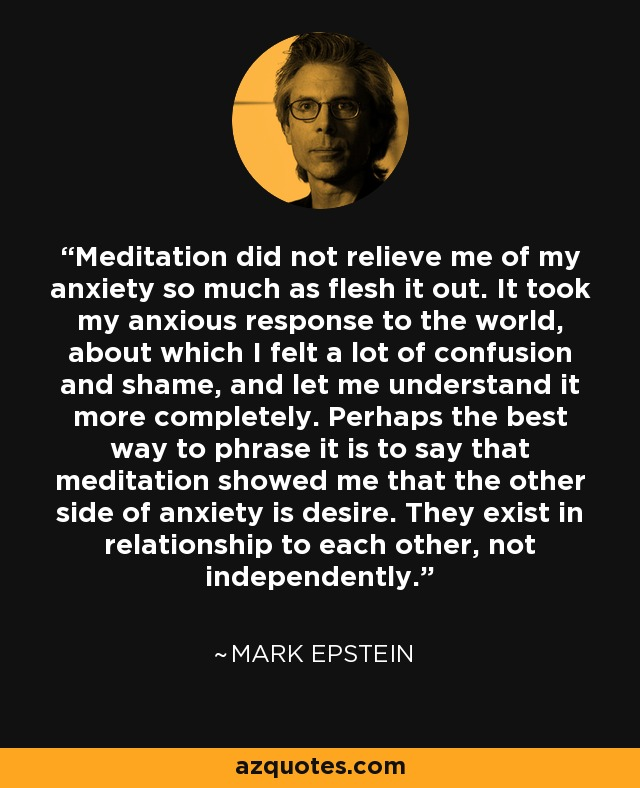 Meditation did not relieve me of my anxiety so much as flesh it out. It took my anxious response to the world, about which I felt a lot of confusion and shame, and let me understand it more completely. Perhaps the best way to phrase it is to say that meditation showed me that the other side of anxiety is desire. They exist in relationship to each other, not independently. - Mark Epstein