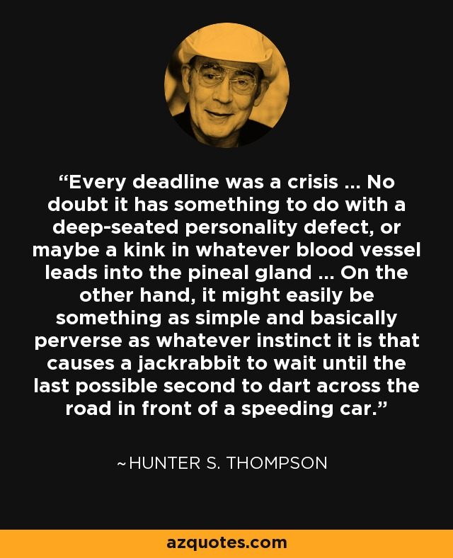 Every deadline was a crisis … No doubt it has something to do with a deep-seated personality defect, or maybe a kink in whatever blood vessel leads into the pineal gland … On the other hand, it might easily be something as simple and basically perverse as whatever instinct it is that causes a jackrabbit to wait until the last possible second to dart across the road in front of a speeding car. - Hunter S. Thompson