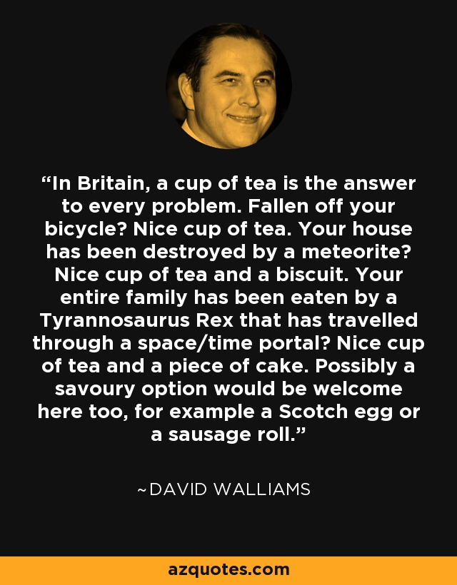 In Britain, a cup of tea is the answer to every problem. Fallen off your bicycle? Nice cup of tea. Your house has been destroyed by a meteorite? Nice cup of tea and a biscuit. Your entire family has been eaten by a Tyrannosaurus Rex that has travelled through a space/time portal? Nice cup of tea and a piece of cake. Possibly a savoury option would be welcome here too, for example a Scotch egg or a sausage roll. - David Walliams