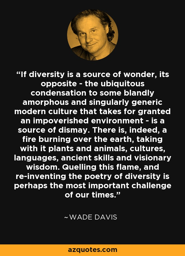 If diversity is a source of wonder, its opposite - the ubiquitous condensation to some blandly amorphous and singulary generic modern culture that takes for granted an impoverished environment - is a source of dismay. There is, indeed, a fire burning over the earth, taking with it plants and animals, cultures, languages, ancient skills and visionary wisdom. Quelling this flame, and re-inventing the poetry of diversity is perhaps the most importent challenge of our times. - Wade Davis