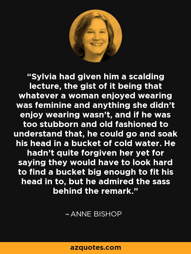 Sylvia had given him a scalding lecture, the gist of it being that whatever a woman enjoyed wearing was feminine and anything she didn't enjoy wearing wasn't, and if he was too stubborn and old fashioned to understand that, he could go and soak his head in a bucket of cold water. He hadn't quite forgiven her yet for saying they would have to look hard to find a bucket big enough to fit his head in to, but he admired the sass behind the remark. - Anne Bishop