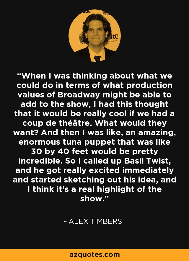 When I was thinking about what we could do in terms of what production values of Broadway might be able to add to the show, I had this thought that it would be really cool if we had a coup de théâtre. What would they want? And then I was like, an amazing, enormous tuna puppet that was like 30 by 40 feet would be pretty incredible. So I called up Basil Twist, and he got really excited immediately and started sketching out his idea, and I think it's a real highlight of the show. - Alex Timbers