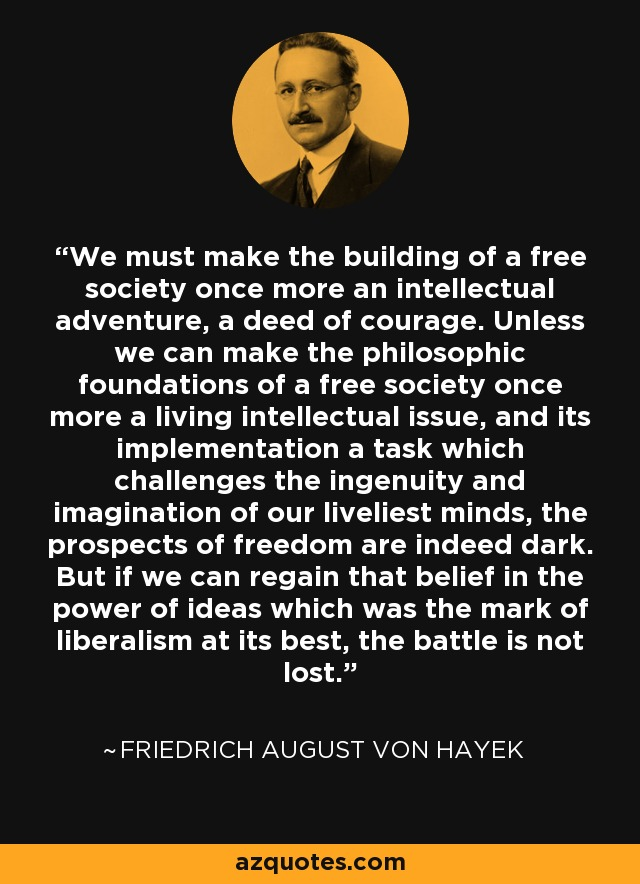 We must make the building of a free society once more an intellectual adventure, a deed of courage.... Unless we can make the philosophic foundations of a free society once more a living intellectual issue, and its implementation a task which challenges the ingenuity and imagination of our liveliest minds, the prospects of freedom are indeed dark. But if we can regain that belief in the power of ideas which was the mark of liberalism at its best, the battle is not lost. - Friedrich August von Hayek