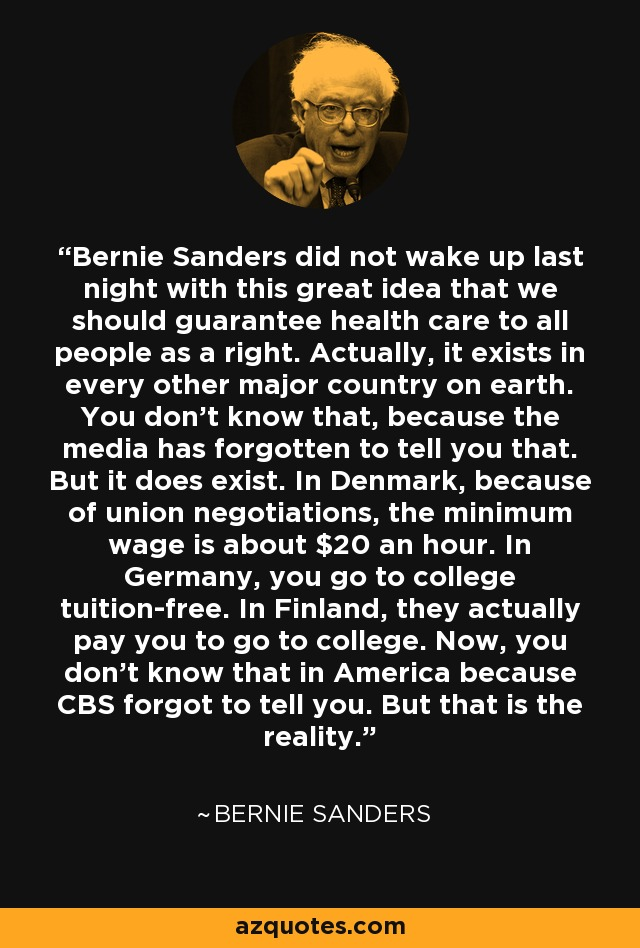 Bernie Sanders did not wake up last night with this great idea that we should guarantee health care to all people as a right. Actually, it exists in every other major country on earth. You don't know that, because the media has forgotten to tell you that. But it does exist. In Denmark, because of union negotiations, the minimum wage is about $20 an hour. In Germany, you go to college tuition-free. In Finland, they actually pay you to go to college. Now, you don't know that in America because CBS forgot to tell you. But that is the reality. - Bernie Sanders