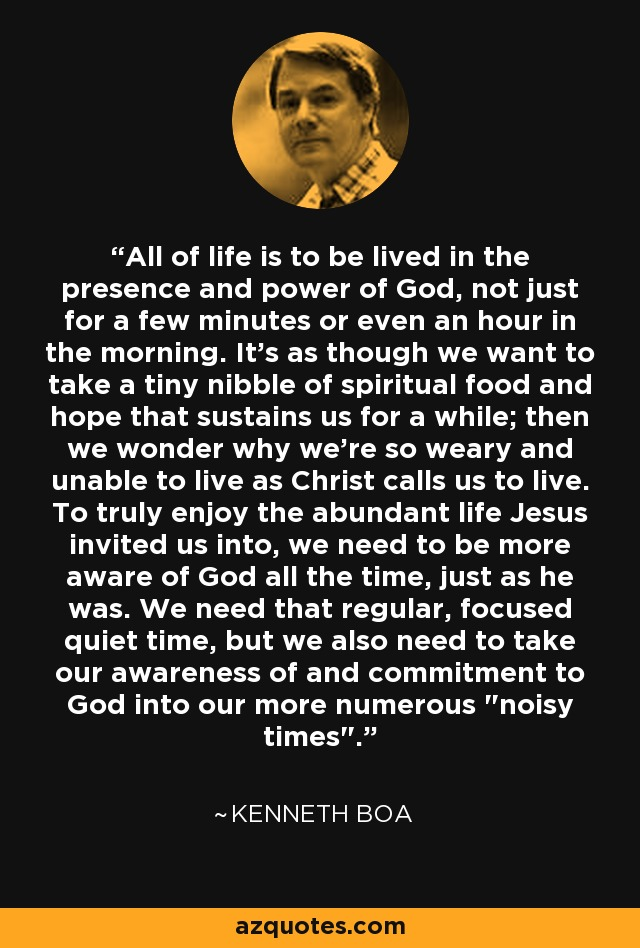 All of life is to be lived in the presence and power of God, not just for a few minutes or even an hour in the morning. It's as though we want to take a tiny nibble of spiritual food and hope that sustains us for a while; then we wonder why we're so weary and unable to live as Christ calls us to live. To truly enjoy the abundant life Jesus invited us into, we need to be more aware of God all the time, just as he was. We need that regular, focused quiet time, but we also need to take our awareness of and commitment to God into our more numerous