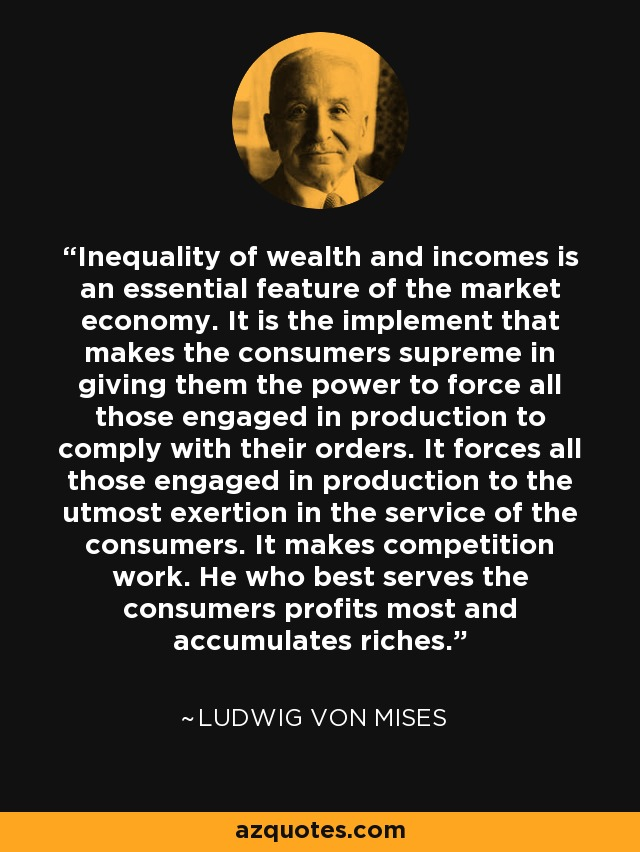 Inequality of wealth and incomes is an essential feature of the market economy. It is the implement that makes the consumers supreme in giving them the power to force all those engaged in production to comply with their orders. It forces all those engaged in production to the utmost exertion in the service of the consumers. It makes competition work. He who best serves the consumers profits most and accumulates riches. - Ludwig von Mises